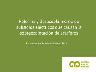 Reforma y desacoplamiento de subsidios el�ctricos que causan la sobreexplotaci�n de acu�feros