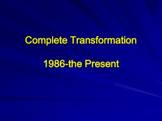 Complete Transformation 1986-the Present