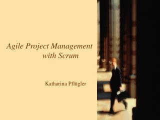 Agile Project Management    with Scrum Katharina Pflügler