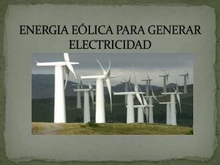 ENERGIA EÓLICA PARA GENERAR ELECTRICIDAD