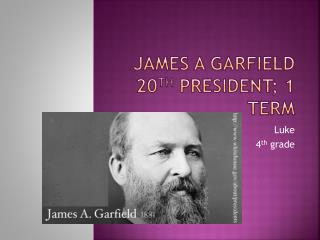 James A Garfield 20 th  President; 1 term