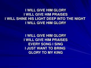 I WILL GIVE HIM GLORY I WILL GIVE HIM PRAISES I WILL SHINE HIS LIGHT DEEP INTO THE NIGHT