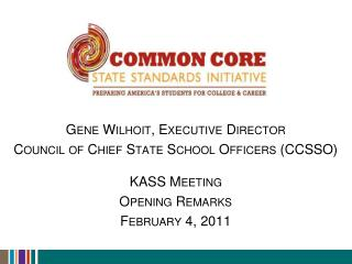 Gene Wilhoit, Executive Director Council of Chief State School Officers CCSSO  KASS Meeting Opening Remarks February 4,