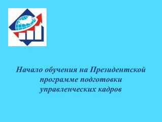 Начало  обучения  на  Президентской программе подготовки  управленческих кадров