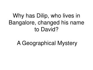 Why has Dilip, who lives in Bangalore, changed his name to David?  A Geographical Mystery