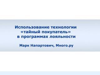 Использование технологии  «тайный покупатель»  в программах лояльности Марк Напартович, Много.ру