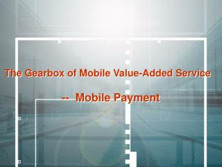 The Gearbox of Mobile Value-Added Service --  Mobile Payment