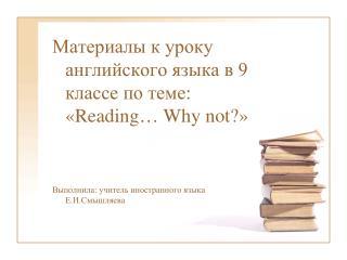 Материалы к уроку английского языка в 9 классе по теме: « Reading … Why not? »