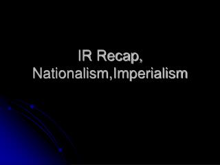 IR Recap,  Nationalism,Imperialism