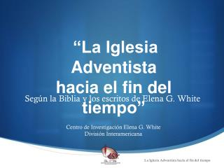 """La Iglesia Adventista hacia el fin del tiempo"""