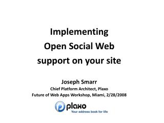 Implementing  Open Social Web  support on your site Joseph Smarr Chief Platform Architect, Plaxo