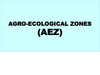 AGRO-ECOLOGICAL ZONES  (AEZ)