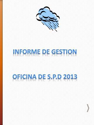 INFORME DE GESTION  OFICINA DE S.P.D 2013