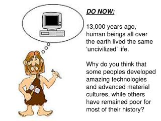 DO NOW: 13,000 years ago, human beings all over the earth lived the same 'uncivilized' life.