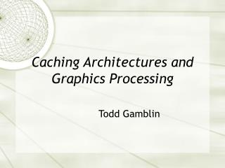 Caching Architectures and Graphics Processing