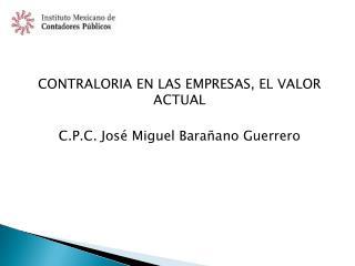 CONTRALORIA EN LAS EMPRESAS, EL VALOR ACTUAL C.P.C. José Miguel Barañano Guerrero