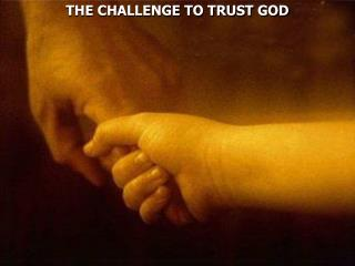 THE CHALLENGE TO TRUST GOD