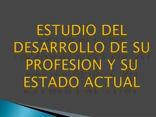 ESTUDIO DEL DESARROLLO DE SU PROFESION Y SU ESTADO ACTUAL