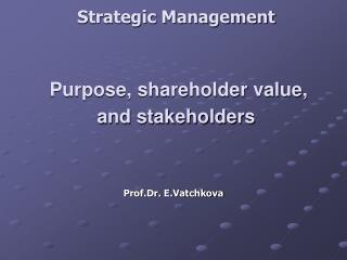 Strategic Management Purpose, shareholder value, and stakeholders