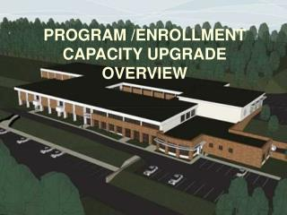 PROGRAM /ENROLLMENT CAPACITY UPGRADE OVERVIEW