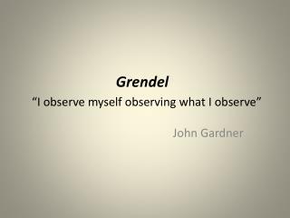 """Grendel """"I observe myself observing what I observe"""""""