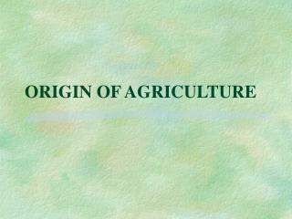 ORIGIN OF AGRICULTURE