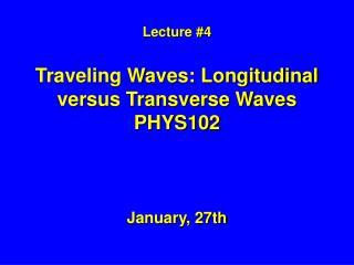 Lecture #4 Traveling Waves: Longitudinal versus Transverse Waves PHYS102
