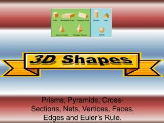 Prisms, Pyramids, Cross-Sections, Nets, Vertices, Faces, Edges and Euler's Rule.