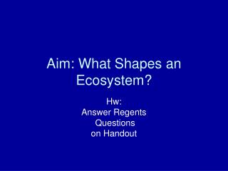 Aim: What Shapes an Ecosystem?