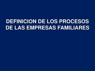 DEFINICION  DE LOS PROCESOS DE LAS  EMPRESAS FAMILIARES
