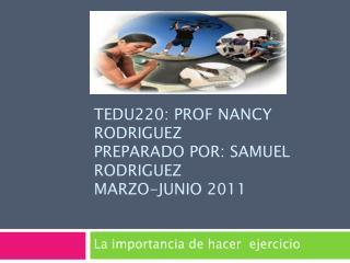 Tedu220:  prof nancy rodriguez preparado por : Samuel  rodriguez marzo-junio  2011