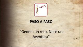 """PASO A PASO  """" Genera un reto, Nace una               Aventura"""""""