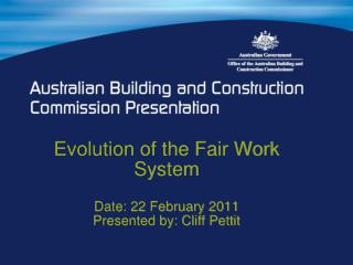 Evolution of the Fair Work System Date: 22 February 2011 Presented by: Cliff Pettit