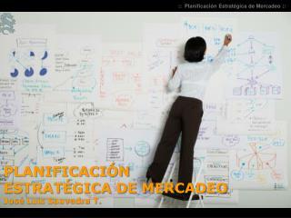 PLANIFICACI�N ESTRAT�GICA  DE  MERCADEO  Jos�  Luis Saavedra T.