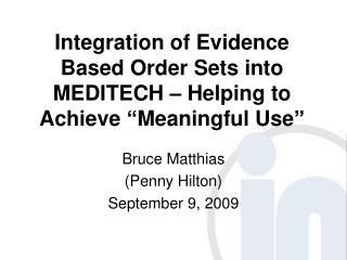 Integration of Evidence Based Order Sets into MEDITECH   Helping to Achieve  Meaningful Use