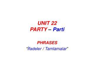 UNIT 22 PARTY  –  Parti