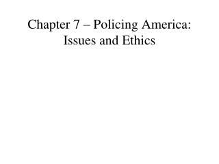 Chapter 7 – Policing America: Issues and Ethics