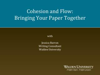 Cohesion and Flow: Bringing Your Paper Together   with  Jessica Barron Writing Consultant Walden University