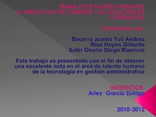 TRABAJO DE TALENTO HUMANO LA INDUCCION DE CAMBIOS Y LA SOLUCION DE CONFLICTOS Presentado por: