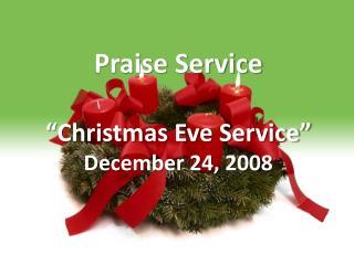 Praise Service   Christmas Eve Service  December 24, 2008