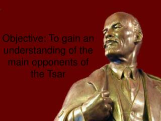 Objective: To gain an understanding of the main opponents of the Tsar