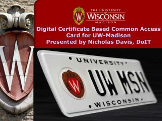 Digital Certificate Based Common Access Card for UW-Madison Presented by Nicholas Davis, DoIT