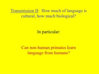 Transmission II:  How much of language is cultural, how much biological   In particular:   Can non-human primates learn