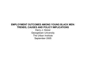 EMPLOYMENT OUTCOMES AMONG YOUNG BLACK MEN: TRENDS, CAUSES AND POLICY IMPLICATIONS Harry J. Holzer