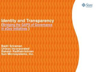 Identity and Transparency ( Bridging the GAPS of Governance  in eGov Initiatives ) Badri Sriraman