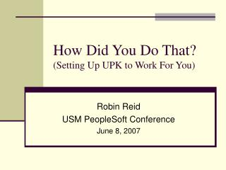How Did You Do That? (Setting Up UPK to Work For You)