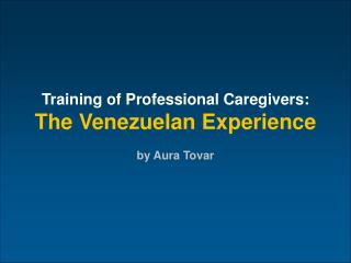 Training of Professional Caregivers: The Venezuelan Experience by Aura Tovar