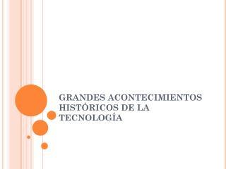 GRANDES ACONTECIMIENTOS HIST�RICOS DE LA TECNOLOG�A