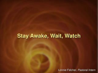Stay Awake, Wait, Watch