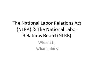The National Labor Relations Act NLRA  The National Labor Relations Board NLRB